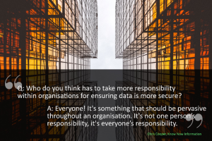 Who do you think has to take more responsibility within organisations for ensuring data security? Chris answers ' Everyone!'